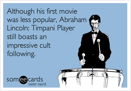 Although his first movie was less popular, Abraham Lincoln: Timpani Player still boasts an impressive cult following.