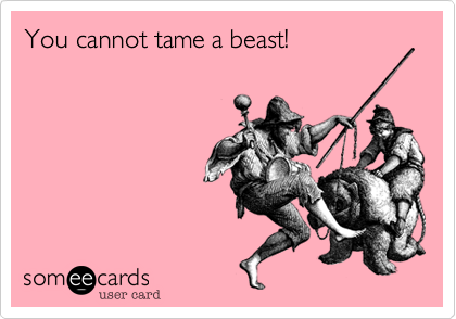 You cannot tame a beast!