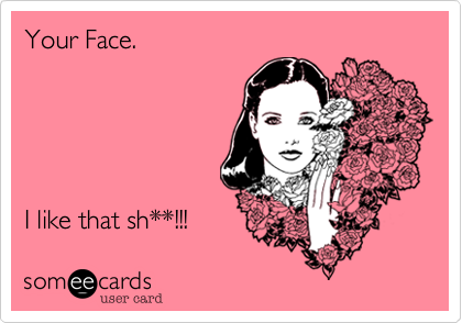Your Face.      I like that sh**!!!