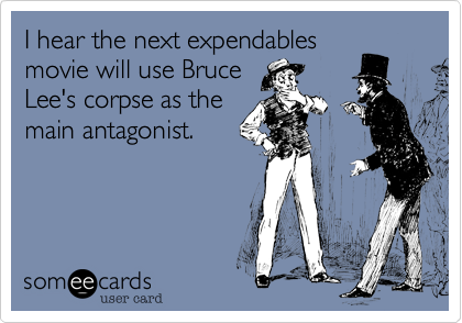 I hear the next expendables movie will use Bruce Lee's corpse as the main antagonist.