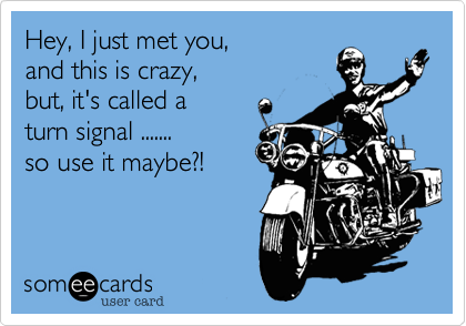 Hey, I just met you, and this is crazy, but, it's called a  turn signal .......  so use it maybe?!