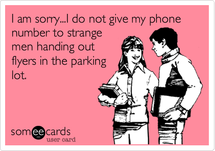 I am sorry...I do not give my phone number to strange men handing out flyers in the parking lot.