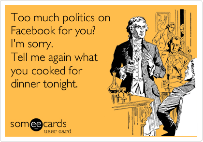 Too much politics on Facebook for you? I'm sorry. Tell me again what you cooked for dinner tonight.