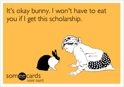 It's okay bunny. I won't have to eat you if I get this scholarship.