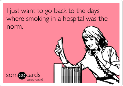 I just want to go back to the days where smoking in a hospital was the norm.