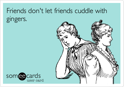 Friends don't let friends cuddle with gingers.