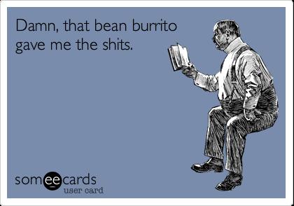 Damn, that bean burrito gave me the shits.