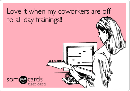 Love it when my coworkers are off to all day trainings!!
