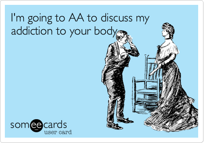 I'm going to AA to discuss my addiction to your body