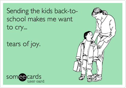Sending the kids back-to- school makes me want to cry...  tears of joy.