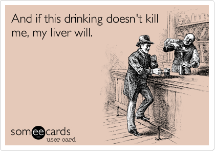 And if this drinking doesn't kill me, my liver will.