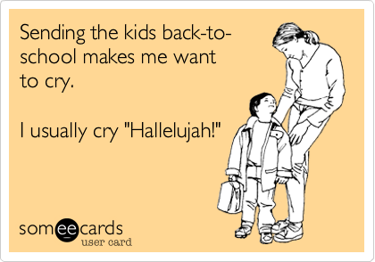 "Sending the kids back-to- school makes me want to cry.  I usually cry ""Hallelujah!"""