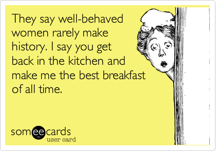 They say well-behaved women rarely make history. I say you get back in the kitchen and make me the best breakfast of all time.