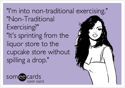 """""""I'm into non-traditional exercising."""" """"Non-Traditional Exercising?""""  """"It's sprinting from the liquor store to the cupcake store without spilling a drop."""""""