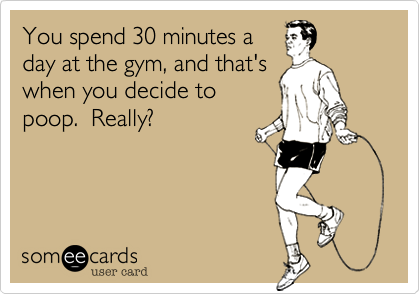 You spend 30 minutes a day at the gym, and that's when you decide to poop.  Really?