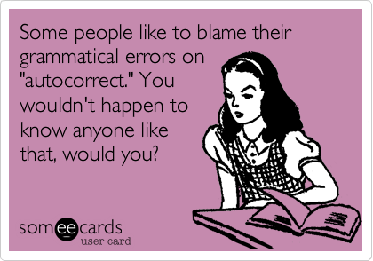 """Some people like to blame their grammatical errors on """"autocorrect."""" You wouldn't happen to know anyone like that, would you?"""