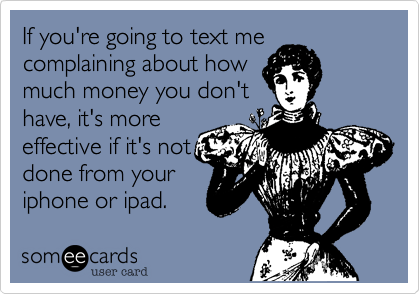 If you're going to text me complaining about how much money you don't have, it's more  effective if it's not done from your iphone or ipad.