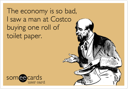 The economy is so bad, I saw a man at Costco buying one roll of toilet paper.