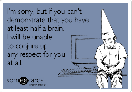 I'm sorry, but if you can't demonstrate that you have at least half a brain, I will be unable to conjure up any respect for you at all.