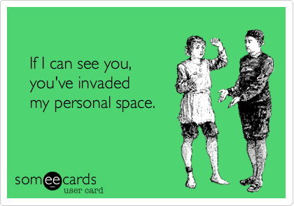 If I can see you,    you've invaded    my personal space.