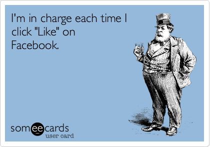 """I'm in charge each time I click """"Like"""" on Facebook."""