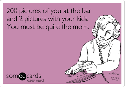 200 pictures of you at the bar and 2 pictures with your kids. You must be quite the mom.