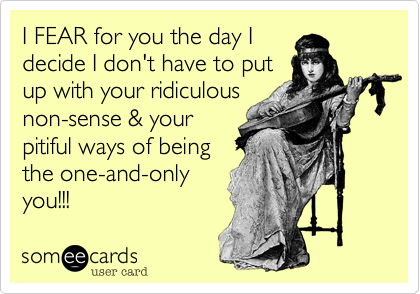 I FEAR for you the day I decide I don't have to put up with your ridiculous non-sense & your pitiful ways of being the one-and-only you!!!