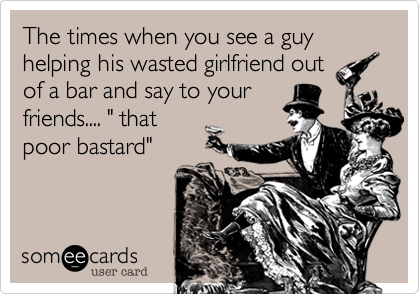 """The times when you see a guy helping his wasted girlfriend out of a bar and say to your friends.... """" that poor bastard"""""""
