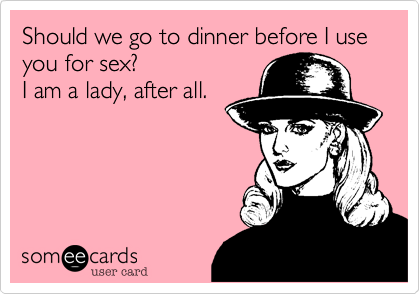 Should we go to dinner before I use you for sex?  I am a lady, after all.