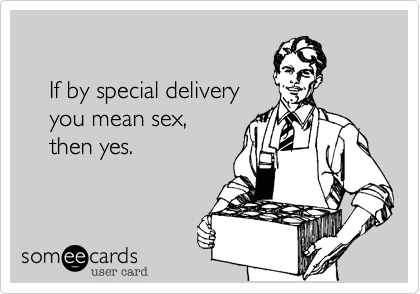 If by special delivery     you mean sex,      then yes.