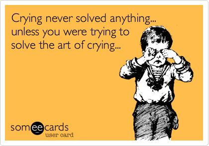 Crying never solved anything... unless you were trying to solve the art of crying...