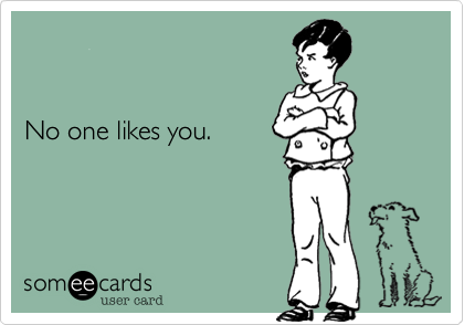 No one likes you.