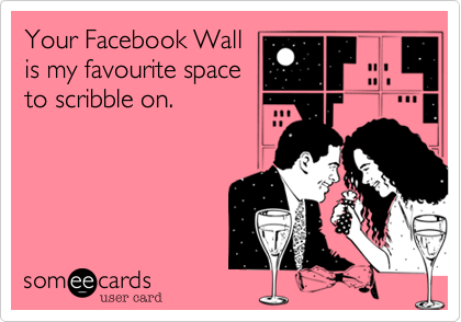 Your Facebook Wall is my favourite space to scribble on.
