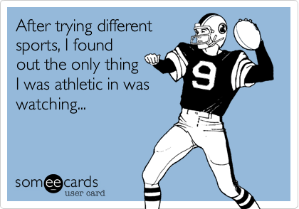 After trying different sports, I found out the only thing I was athletic in was watching...