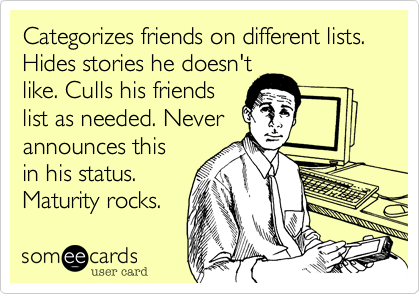 Categorizes friends on different lists. Hides stories he doesn't like. Culls his friends list as needed. Never announces this in his status. Maturity rocks.