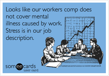 Looks like our workers comp does not cover mental illness caused by work.  Stress is in our job description.