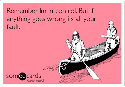 Remember Im in control. But if anything goes wrong its all your fault.