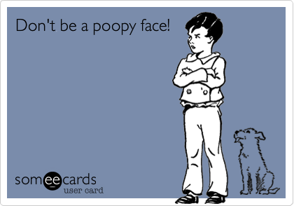 Don't be a poopy face!