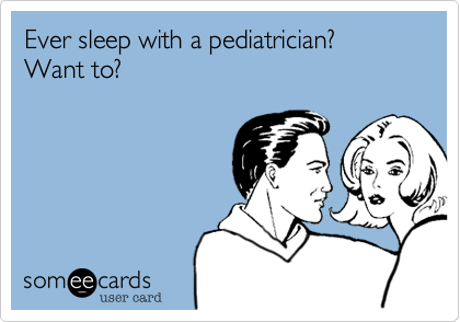 Ever sleep with a pediatrician?  Want to?