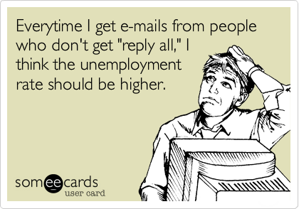 "Everytime I get e-mails from people who don't get ""reply all,"" I think the unemployment rate should be higher."