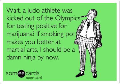 Wait, a judo athlete was  kicked out of the Olympics for testing positive for marijuana? If smoking pot makes you better at martial arts, I should be a damn ninja by now.