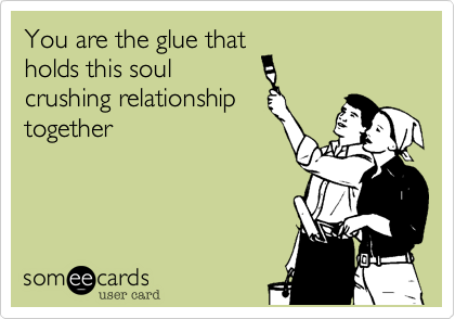 You are the glue that holds this soul crushing relationship together