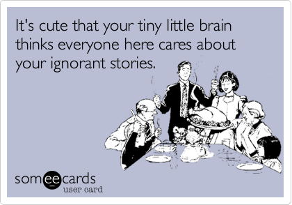 It's cute that your tiny little brain thinks everyone here cares about your ignorant stories.