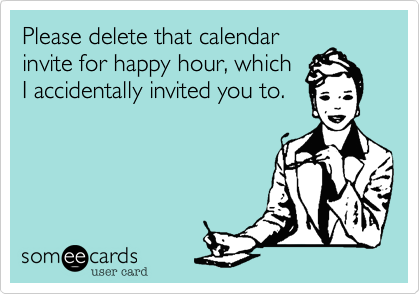 Please delete that calendar invite for happy hour, which I accidentally invited you to.