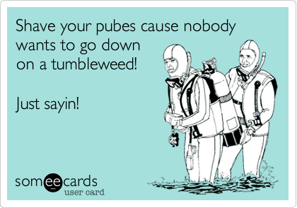 Shave your pubes cause nobody wants to go down on a tumbleweed!   Just sayin!