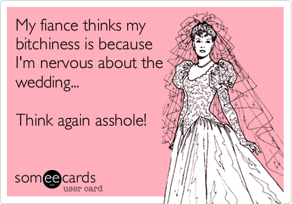 My fiance thinks my bitchiness is because I'm nervous about the wedding...  Think again asshole!