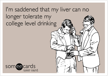 I'm saddened that my liver can no longer tolerate my college level drinking