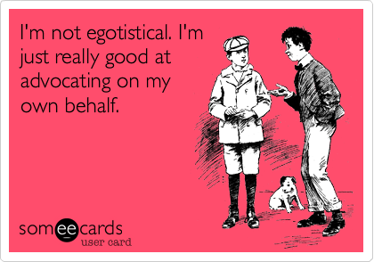I'm not egotistical. I'm just really good at advocating on my own behalf.