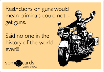 Restrictions on guns would mean criminals could not get guns.  Said no one in the history of the world ever!!!
