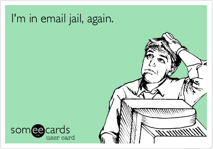 I'm in email jail, again.